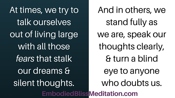 At times, we try to talk ourselves out of living large with all those FEARS that stalk our dreams & silent thoughts. And in others, we stand fully as we are, speak our thoughts clearly, & turn a blind eye to anyone who doubts us.
