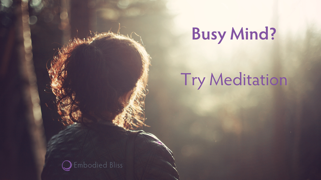 Embodied Bliss: Busy Mind? Try Meditation.