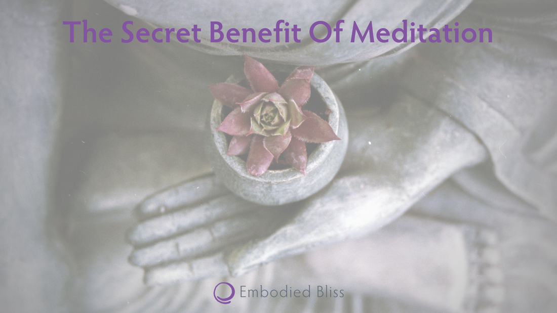 Embodied Bliss: The Secret Benefit Of Meditation
